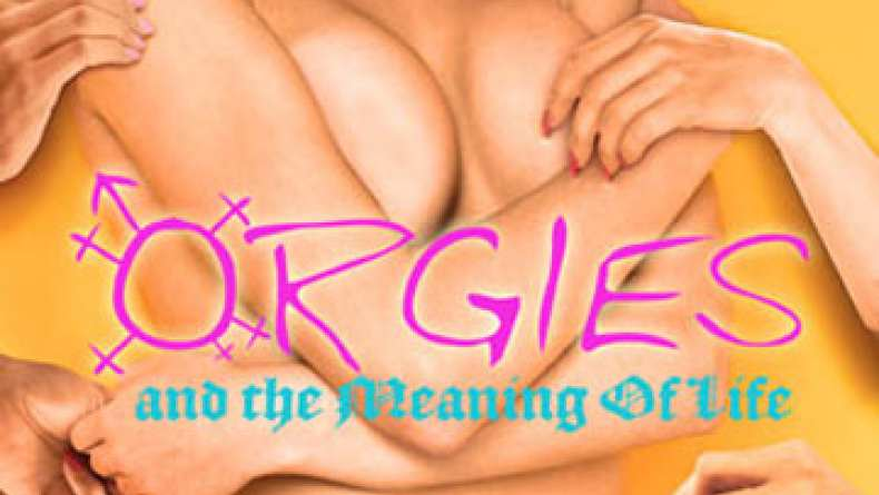 Orgies and the meaning of life 2008