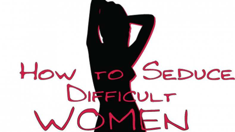 How to seduce a difficult woman